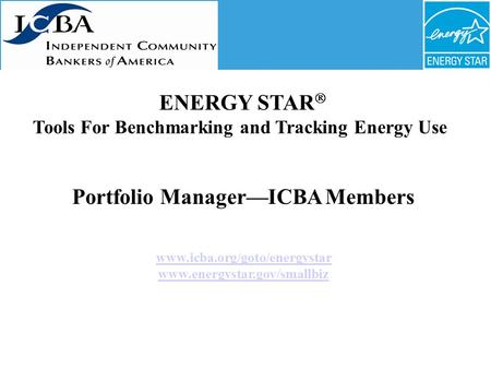 Portfolio Manager—ICBA Members www.icba.org/goto/energystar www.energystar.gov/smallbiz ENERGY STAR  Tools For Benchmarking and Tracking Energy Use.