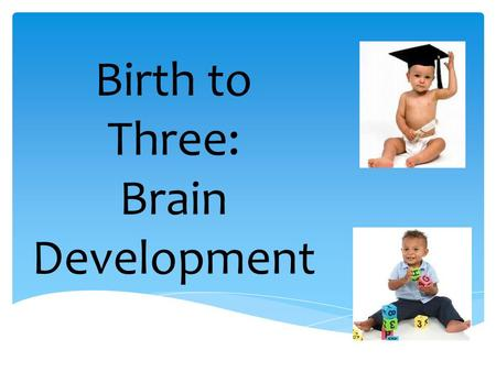 Birth to Three: Brain Development. The first three years of life are a period of incredible growth in all areas of a baby's development. A newborn's brain.