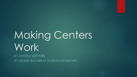 Making Centers Work BY: ANGELA SIZEMORE 3 RD GRADE TEACHER AT SHARON ELEMENTARY.