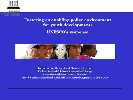 Fostering an enabling policy environment for youth development: UNESCO's response Section for Youth, Sport and Physical Education Division for Social Science.