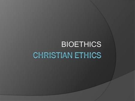 BIOETHICS CHRISTIAN ETHICS.