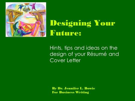 Designing Your Future: Hints, tips and ideas on the design of your Résumé and Cover Letter By Dr. Jennifer L. Bowie For Business Writing.