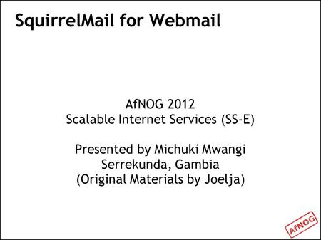 SquirrelMail for Webmail AfNOG 2012 Scalable Internet Services (SS-E) Presented by Michuki Mwangi Serrekunda, Gambia (Original Materials by Joelja)