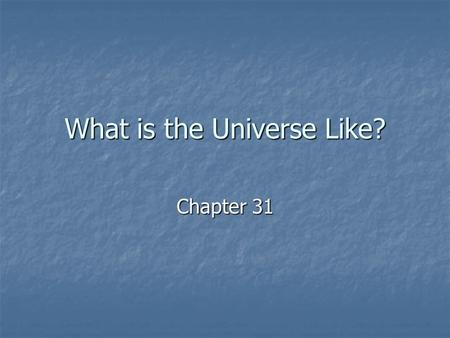 What is the Universe Like? Chapter 31. The universe is everything…all matter and all energy The universe is everything…all matter and all energy The universe.