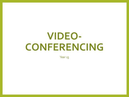 VIDEO- CONFERENCING Year 13. Lesson Objectives Pupils will understand: The definition of video-conferencing. Use and associated hardware of video-conferencing.