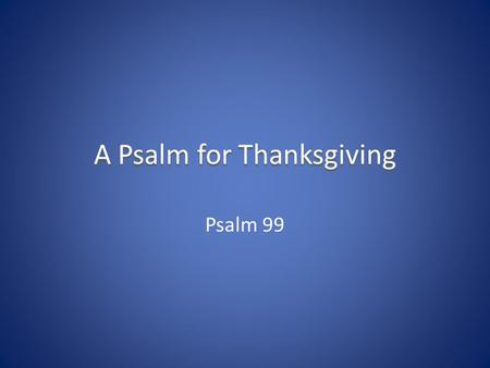 A Psalm for Thanksgiving Psalm 99. Psalm 99 – The Attributes of God He is enthroned between the cherubim He is great He is exalted over all the nations.