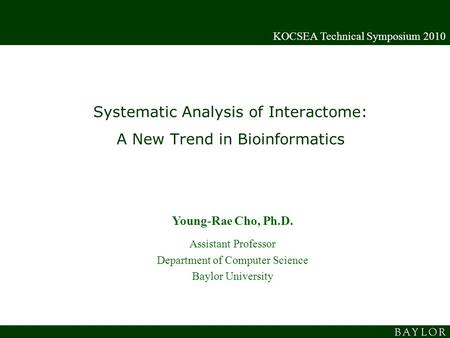 Systematic Analysis of Interactome: A New Trend in Bioinformatics KOCSEA Technical Symposium 2010 Young-Rae Cho, Ph.D. Assistant Professor Department of.