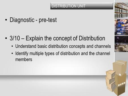 DISTRIBUTION UNIT Diagnostic - pre-test 3/10 – Explain the concept of Distribution Understand basic distribution concepts and channels Identify multiple.