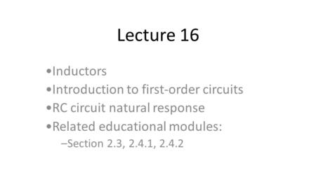 Lecture 16 Inductors Introduction to first-order circuits RC circuit natural response Related educational modules: –Section 2.3, 2.4.1, 2.4.2.