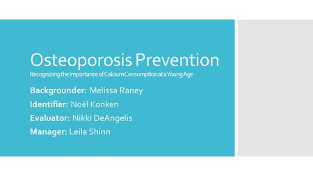 Osteoporosis Prevention Recognizing the Importance of Calcium Consumption at a Young Age Backgrounder: Melissa Raney Identifier: Noël Konken Evaluator: