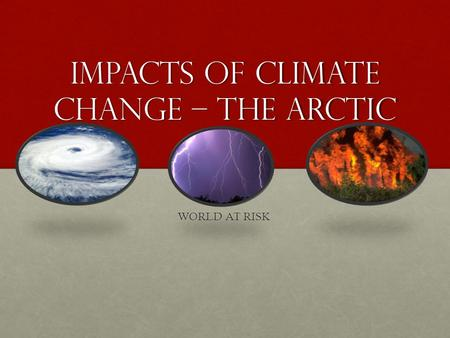 Impacts of Climate Change – The Arctic WORLD AT RISK.
