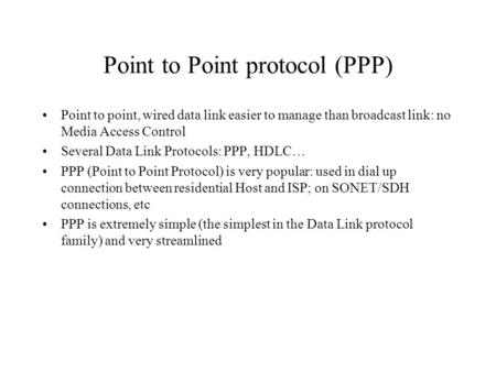 Point to Point protocol (PPP) Point to point, wired data link easier to manage than broadcast link: no Media Access Control Several Data Link Protocols: