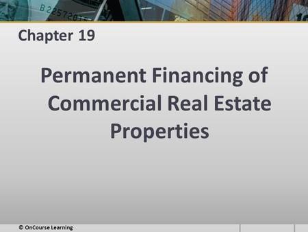 Chapter 19 Permanent Financing of Commercial Real Estate Properties © OnCourse Learning.