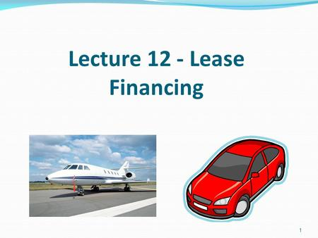 1 Lecture 12 - Lease Financing. The two parties to a lease transaction The lessee, who uses the asset and makes the lease, or rental, payments. The lessor,