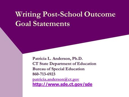 Writing Post-School Outcome Goal Statements Patricia L. Anderson, Ph.D. CT State Department of Education Bureau of Special Education 860-713-6923