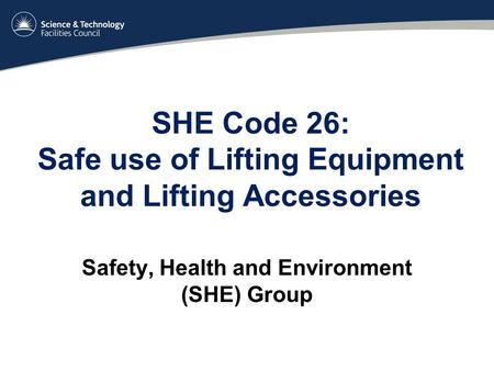 SHE Code 26: Safe use of Lifting Equipment and Lifting Accessories Safety, Health and Environment (SHE) Group.