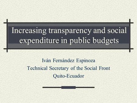 Increasing transparency and social expenditure in public budgets Iván Fernández Espinoza Technical Secretary of the Social Front Quito-Ecuador.
