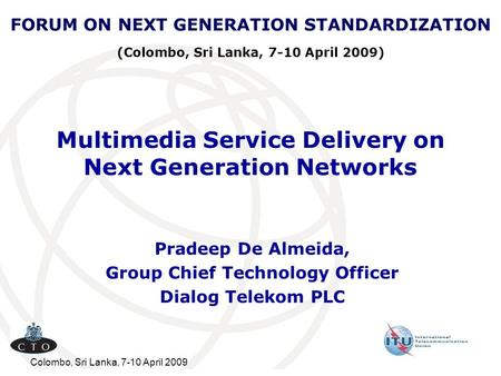 Colombo, Sri Lanka, 7-10 April 2009 Multimedia Service Delivery on Next Generation Networks Pradeep De Almeida, Group Chief Technology Officer Dialog Telekom.