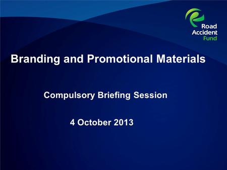 Compulsory Briefing Session 4 October 2013 Branding and Promotional Materials.
