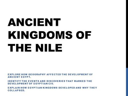 ANCIENT KINGDOMS OF THE NILE EXPLORE HOW GEOGRAPHY AFFECTED THE DEVELOPMENT OF ANCIENT EGYPT. IDENTIFY THE EVENTS AND DISCOVERIES THAT MARKED THE DEVELOPMENT.
