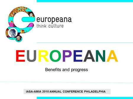 IASA-AMIA 2010 ANNUAL CONFERENCE PHILADELPHIA EUROPEANAEUROPEANA Benefits and progress.