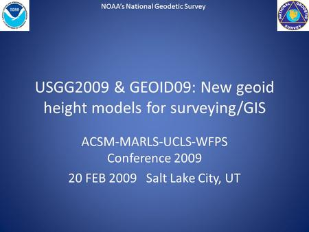 NOAA's National Geodetic Survey USGG2009 & GEOID09: New geoid height models for surveying/GIS ACSM-MARLS-UCLS-WFPS Conference 2009 20 FEB 2009 Salt Lake.