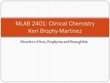 Disorders of Iron, Porphyrins and Hemoglobin MLAB 2401: Clinical Chemistry Keri Brophy-Martinez.