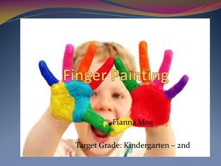 Fianna Moe Target Grade: Kindergarten – 2nd. What is Finger Painting? An art technique that the paint is applied with the fingers, and the use of hands.