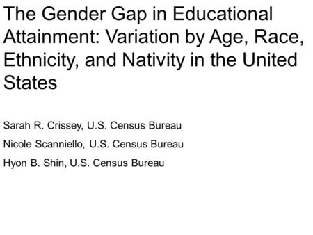The Gender Gap in Educational Attainment: Variation by Age, Race, Ethnicity, and Nativity in the United States Sarah R. Crissey, U.S. Census Bureau Nicole.