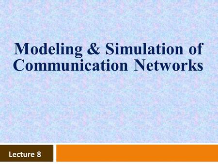 Lecture 8 Modeling & Simulation of Communication Networks.