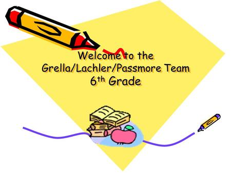 Welcome to the Grella/Lachler/Passmore Team 6 th Grade.