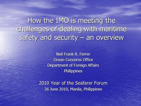 How the IMO is meeting the challenges of dealing with maritime safety and security – an overview Neil Frank R. Ferrer Ocean Concerns Office Department.