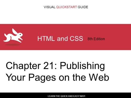 LEARN THE QUICK AND EASY WAY! VISUAL QUICKSTART GUIDE HTML and CSS 8th Edition Chapter 21: Publishing Your Pages on the Web.