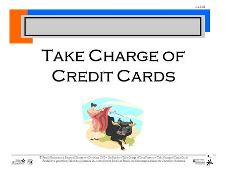 2.4.1.G1 © Family Economics & Financial Education – December 2005 – Get Ready to Take Charge of Your Finances – Take Charge of Credit Cards Funded by a.