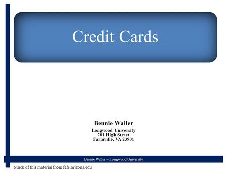 Bennie Waller – Longwood University Credit Cards Bennie Waller Longwood University 201 High Street Farmville, VA 23901 Much of this material from fefe.arizona.edu.