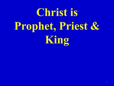Christ is Prophet, Priest & King 1. The role of prophet, priest and king were very important in the O.T. Some men filled one role – in some cases one.