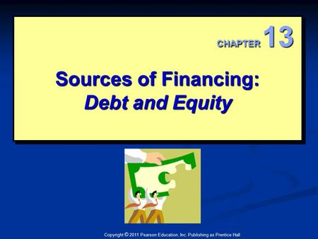 Copyright © 2011 Pearson Education, Inc. Publishing as Prentice Hall Sources of Financing: Debt and Equity CHAPTER 13.