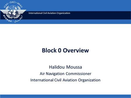 International Civil Aviation Organization Block 0 Overview Halidou Moussa Air Navigation Commissioner International Civil Aviation Organization.