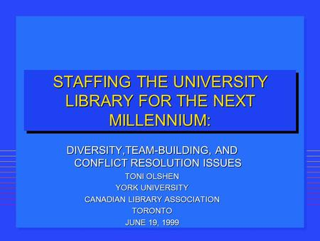 STAFFING THE UNIVERSITY LIBRARY FOR THE NEXT MILLENNIUM: DIVERSITY,TEAM-BUILDING, AND CONFLICT RESOLUTION ISSUES TONI OLSHEN YORK UNIVERSITY CANADIAN LIBRARY.