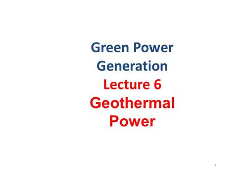 Green <strong>Power</strong> Generation Lecture 6 Geothermal <strong>Power</strong> 1.