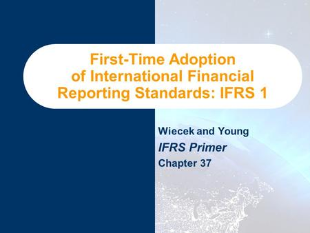 First-Time Adoption of International Financial Reporting Standards: IFRS 1 Wiecek and Young IFRS Primer Chapter 37.
