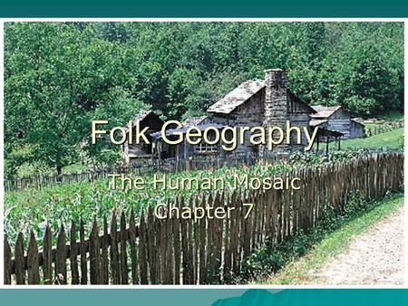 Folk Geography The Human Mosaic Chapter 7. Differences between popular and folk culture  Popular culture –Consists of large masses of people who conform.