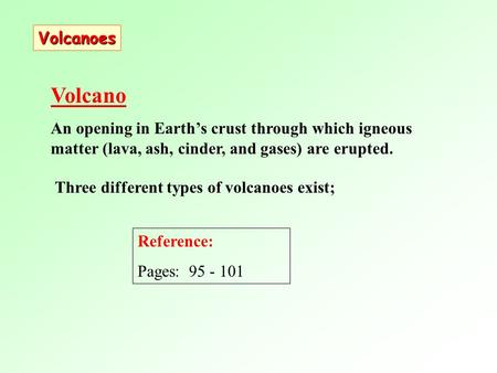 Three different types of volcanoes exist; Volcano An opening in Earth's crust through which igneous matter (lava, ash, cinder, and gases) are erupted.