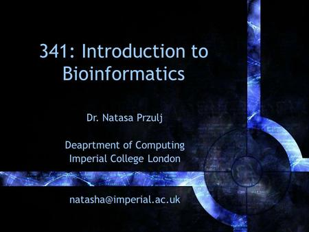 341: Introduction to Bioinformatics Dr. Natasa Przulj Deaprtment of Computing Imperial College London