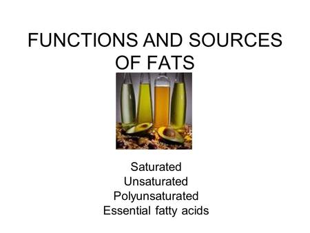 FUNCTIONS AND SOURCES OF FATS Saturated Unsaturated Polyunsaturated Essential fatty acids.