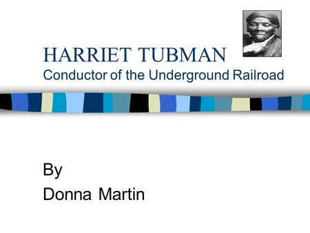 HARRIET TUBMAN Conductor of the Underground Railroad By Donna Martin.