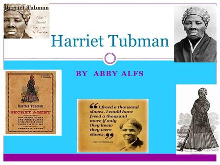 BY ABBY ALFS Harriet Tubman. Harriet Tubman escaped slavery and made more than nineteen missions to rescue more than three hundred slaves. When the American.