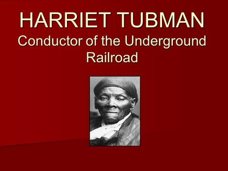 HARRIET TUBMAN Conductor of the Underground Railroad.