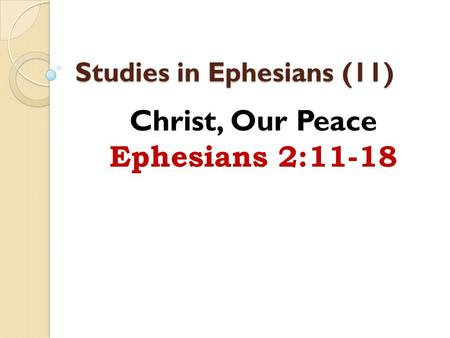 Studies in Ephesians (11) Christ, Our Peace Ephesians 2:11-18.