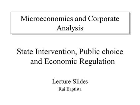 Microeconomics and Corporate Analysis State Intervention, Public choice and Economic Regulation Lecture Slides Rui Baptista.